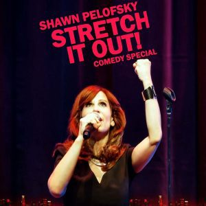 Shawn Pelofsky Stretch it out! comedy special